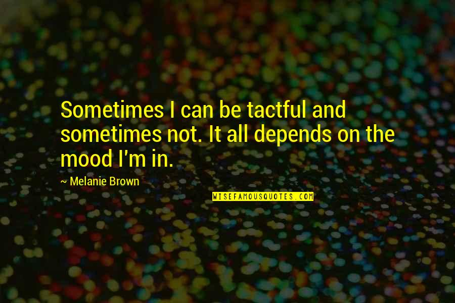 Melanie Brown Quotes By Melanie Brown: Sometimes I can be tactful and sometimes not.
