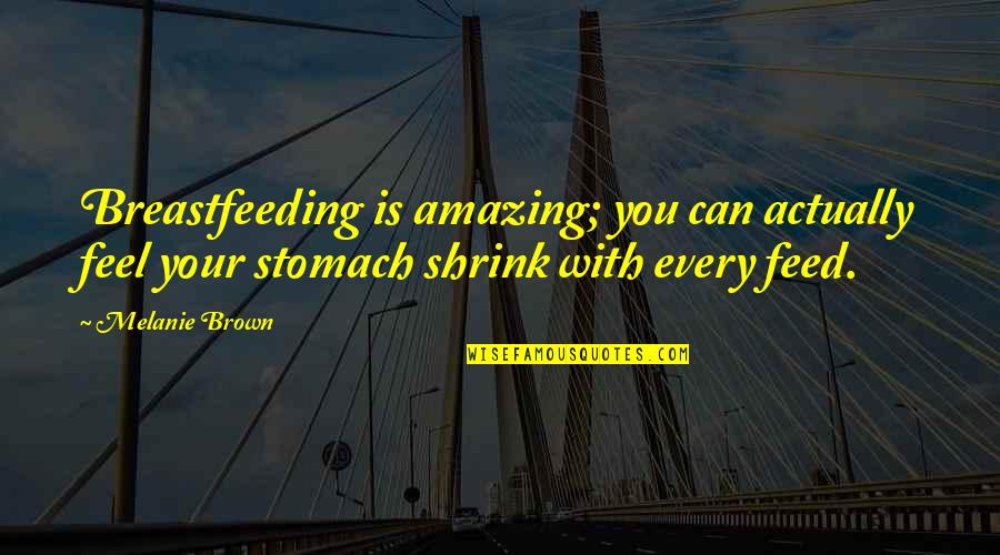 Melanie Brown Quotes By Melanie Brown: Breastfeeding is amazing; you can actually feel your