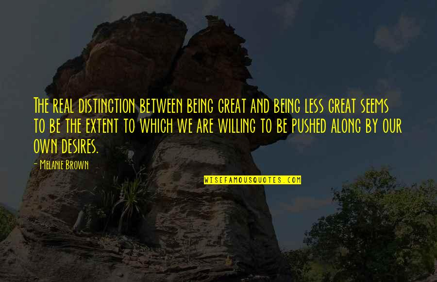 Melanie Brown Quotes By Melanie Brown: The real distinction between being great and being