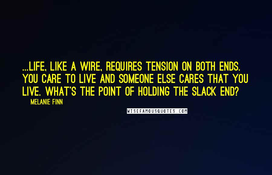 Melanie Finn quotes: ...life, like a wire, requires tension on both ends. You care to live and someone else cares that you live. What's the point of holding the slack end?