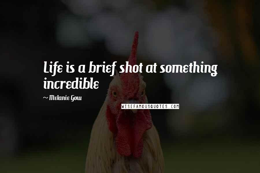 Melanie Gow quotes: Life is a brief shot at something incredible