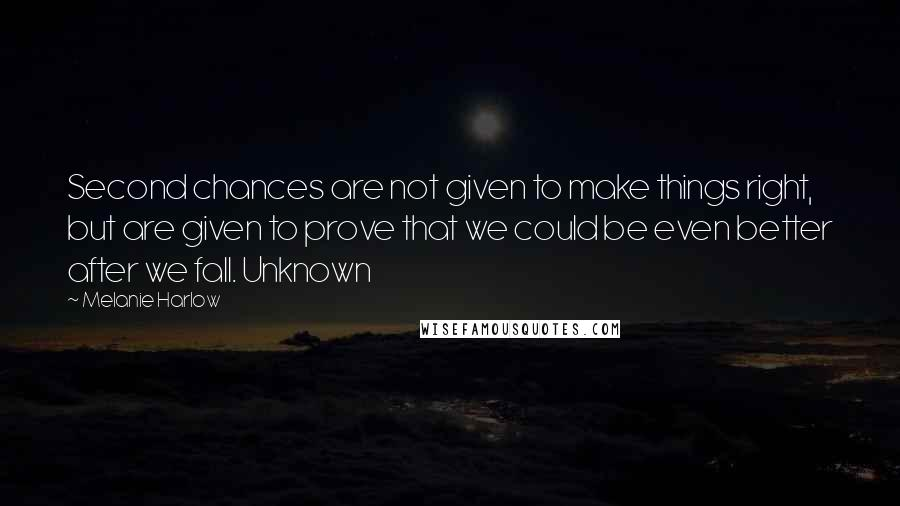Melanie Harlow quotes: Second chances are not given to make things right, but are given to prove that we could be even better after we fall. Unknown