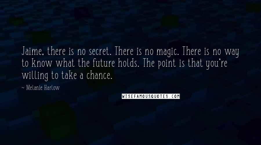 Melanie Harlow quotes: Jaime, there is no secret. There is no magic. There is no way to know what the future holds. The point is that you're willing to take a chance.