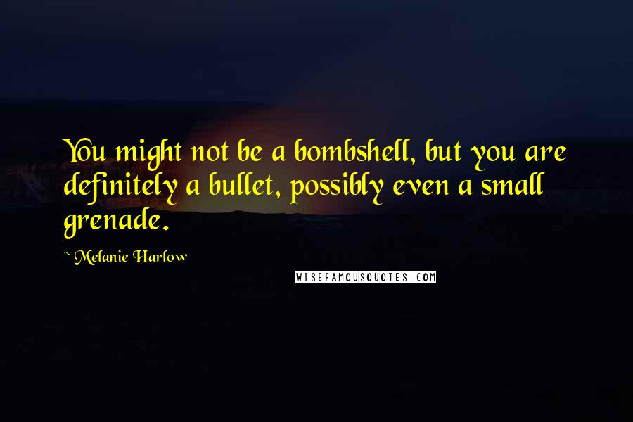 Melanie Harlow quotes: You might not be a bombshell, but you are definitely a bullet, possibly even a small grenade.