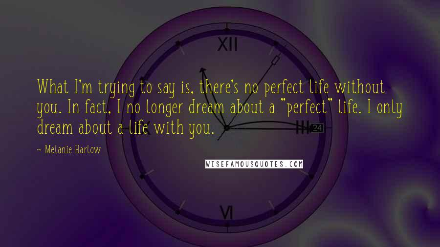 "Melanie Harlow quotes: What I'm trying to say is, there's no perfect life without you. In fact, I no longer dream about a ""perfect"" life. I only dream about a life with you."