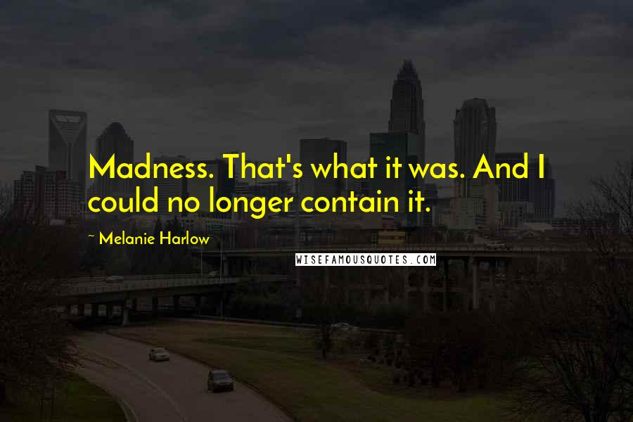 Melanie Harlow quotes: Madness. That's what it was. And I could no longer contain it.