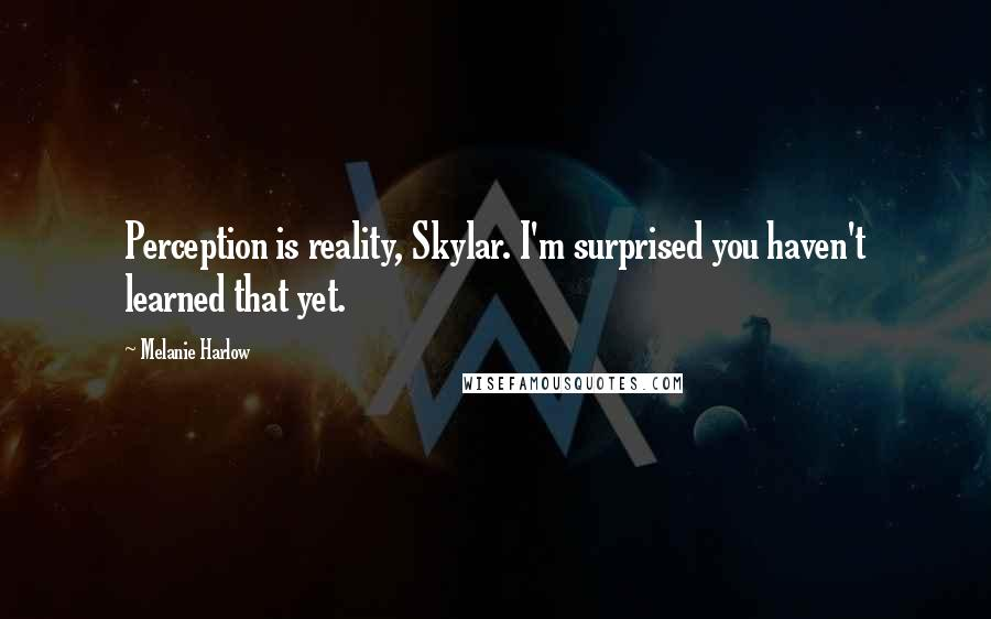Melanie Harlow quotes: Perception is reality, Skylar. I'm surprised you haven't learned that yet.