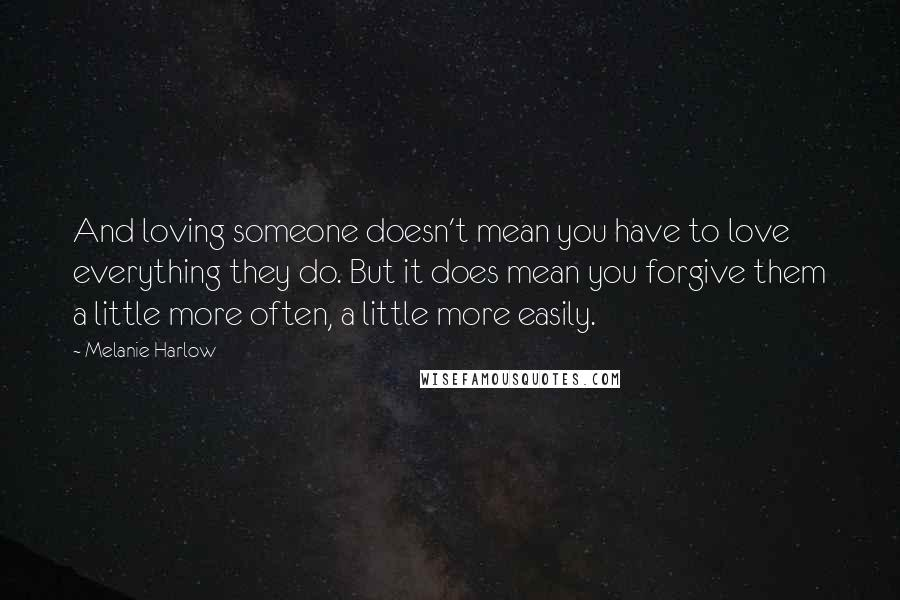 Melanie Harlow quotes: And loving someone doesn't mean you have to love everything they do. But it does mean you forgive them a little more often, a little more easily.