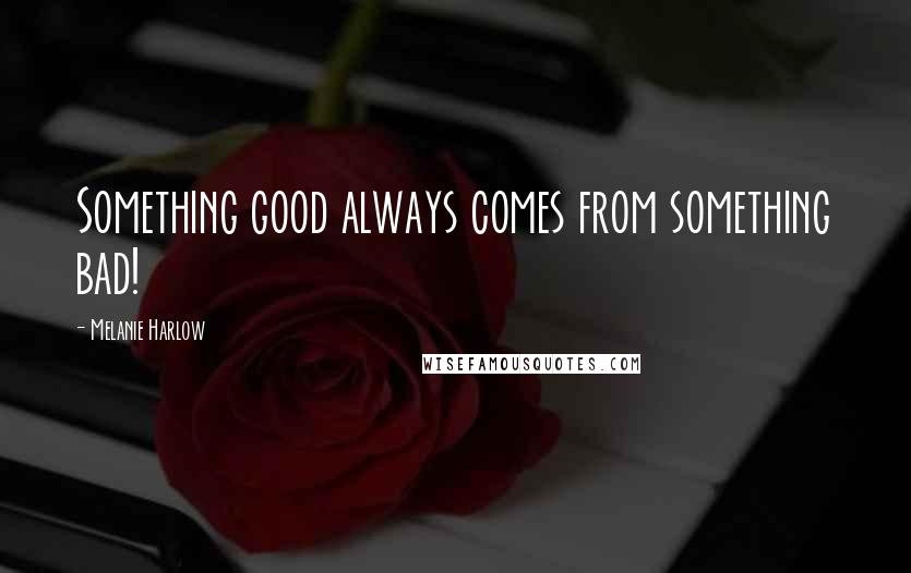Melanie Harlow quotes: Something good always comes from something bad!