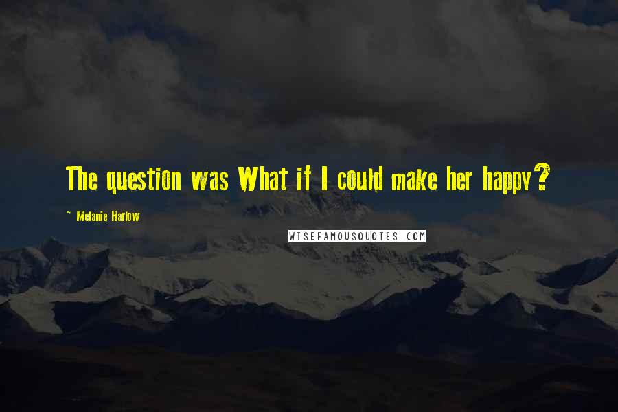 Melanie Harlow quotes: The question was What if I could make her happy?