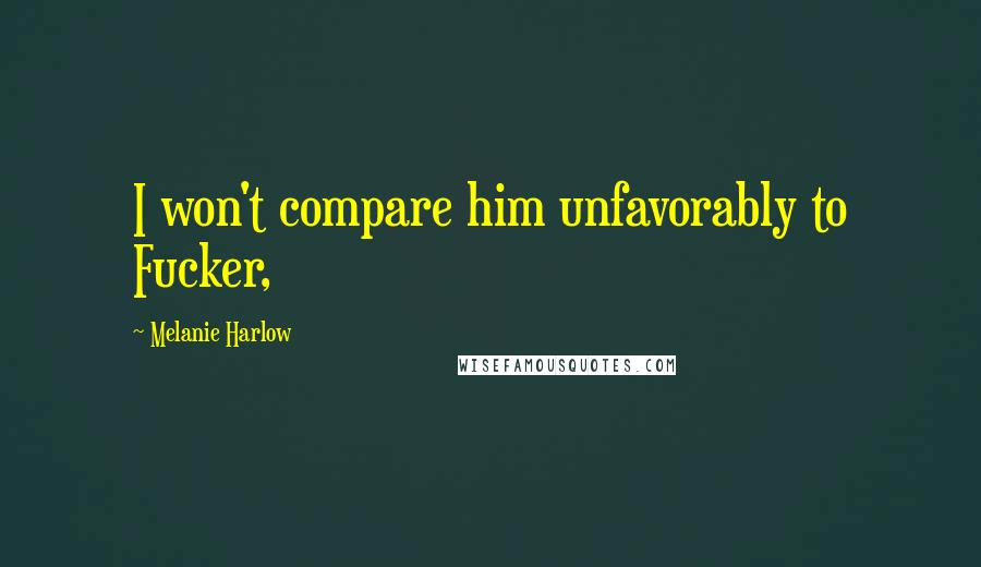 Melanie Harlow quotes: I won't compare him unfavorably to Fucker,