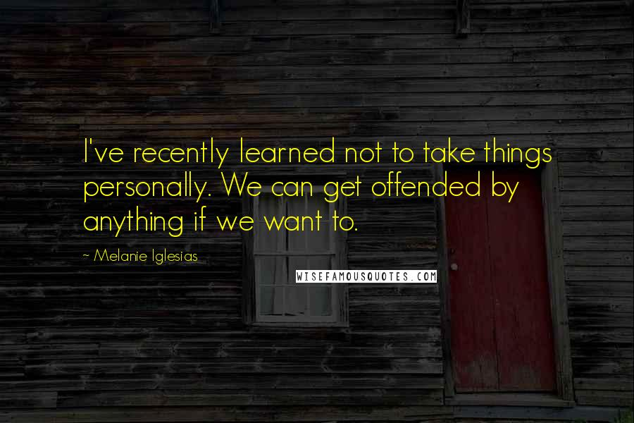 Melanie Iglesias quotes: I've recently learned not to take things personally. We can get offended by anything if we want to.