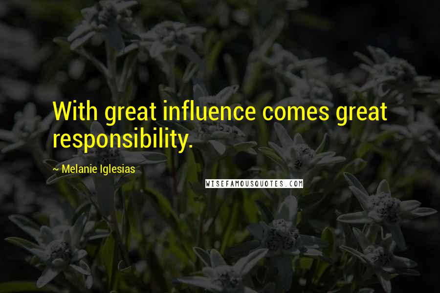 Melanie Iglesias quotes: With great influence comes great responsibility.