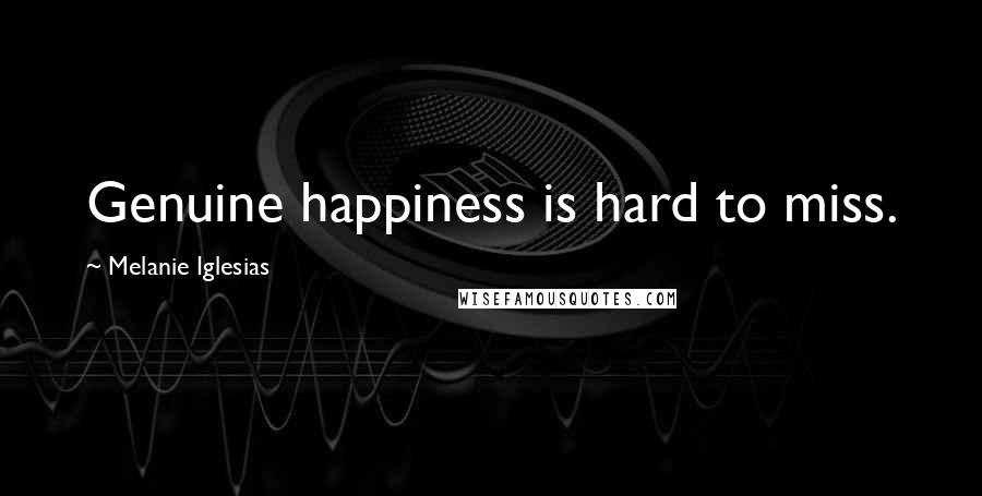 Melanie Iglesias quotes: Genuine happiness is hard to miss.