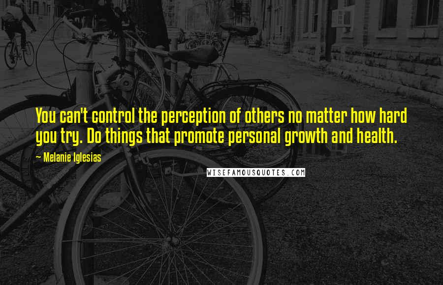 Melanie Iglesias quotes: You can't control the perception of others no matter how hard you try. Do things that promote personal growth and health.