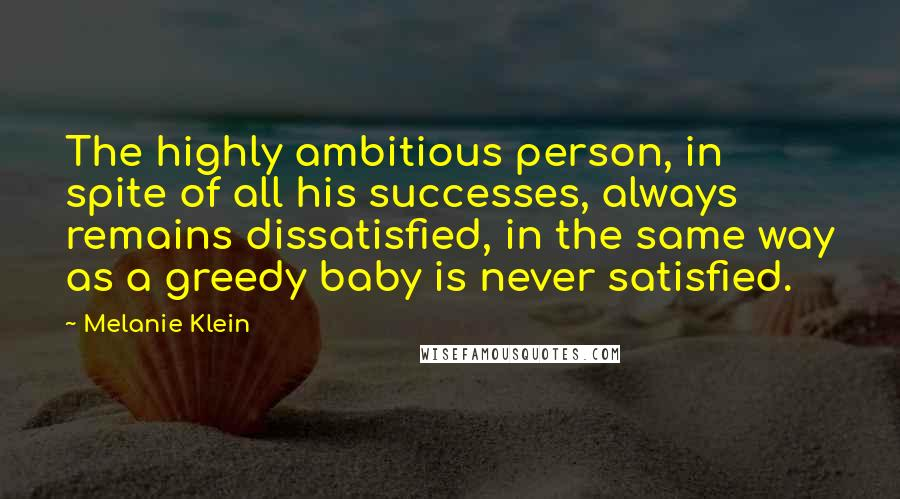 Melanie Klein quotes: The highly ambitious person, in spite of all his successes, always remains dissatisfied, in the same way as a greedy baby is never satisfied.