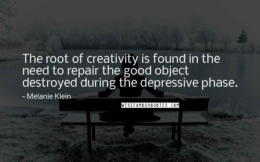 Melanie Klein quotes: The root of creativity is found in the need to repair the good object destroyed during the depressive phase.
