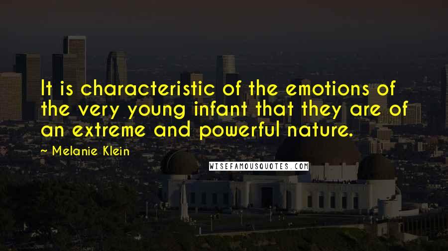 Melanie Klein quotes: It is characteristic of the emotions of the very young infant that they are of an extreme and powerful nature.