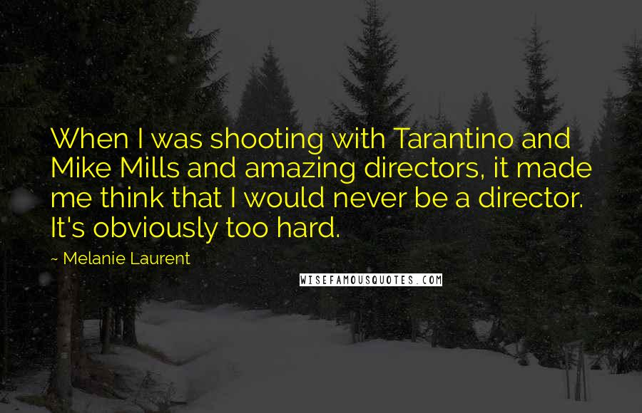 Melanie Laurent quotes: When I was shooting with Tarantino and Mike Mills and amazing directors, it made me think that I would never be a director. It's obviously too hard.