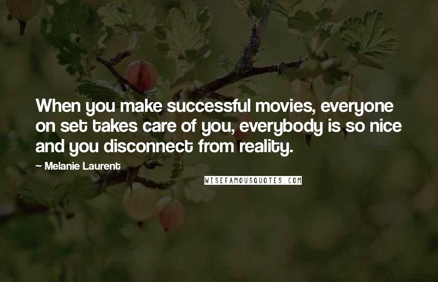 Melanie Laurent quotes: When you make successful movies, everyone on set takes care of you, everybody is so nice and you disconnect from reality.