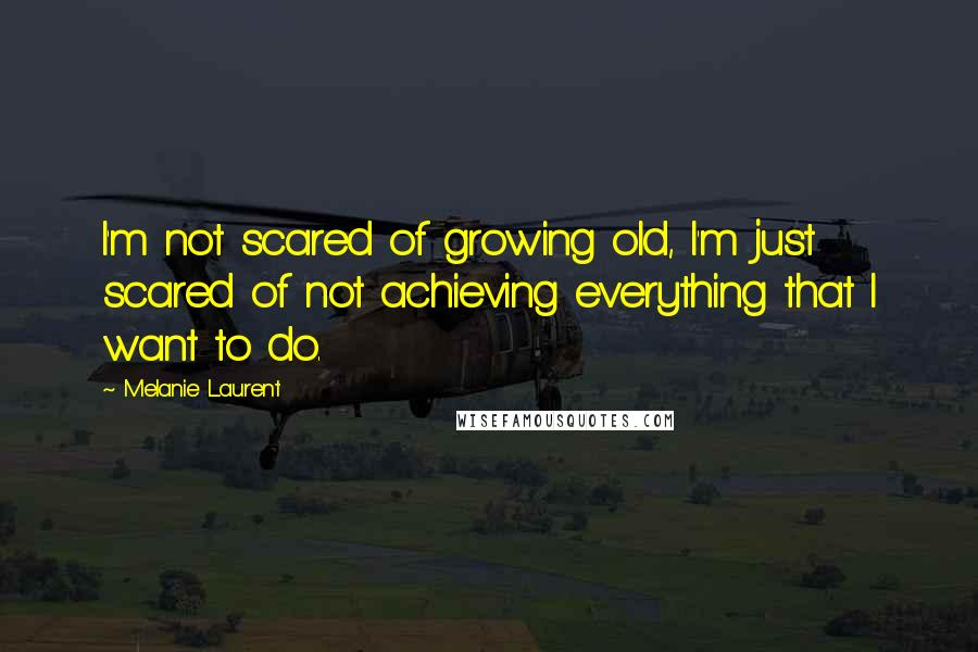 Melanie Laurent quotes: I'm not scared of growing old, I'm just scared of not achieving everything that I want to do.