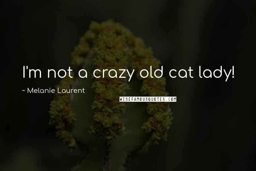 Melanie Laurent quotes: I'm not a crazy old cat lady!