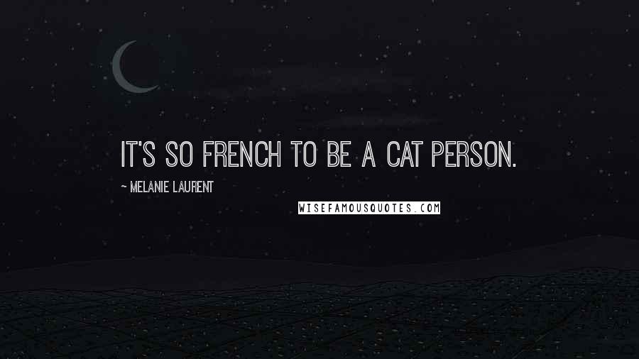 Melanie Laurent quotes: It's so French to be a cat person.