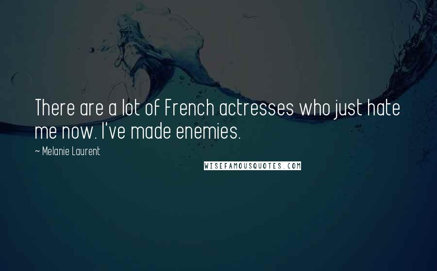 Melanie Laurent quotes: There are a lot of French actresses who just hate me now. I've made enemies.