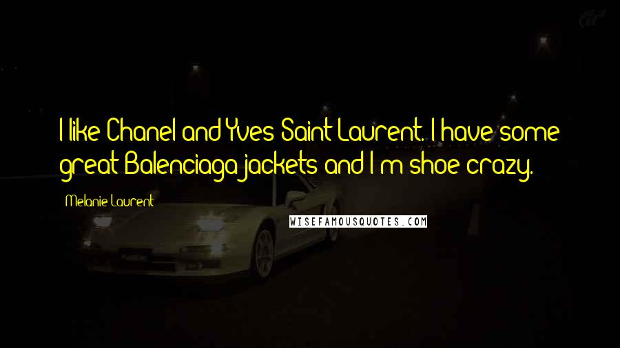 Melanie Laurent quotes: I like Chanel and Yves Saint Laurent. I have some great Balenciaga jackets and I'm shoe crazy.