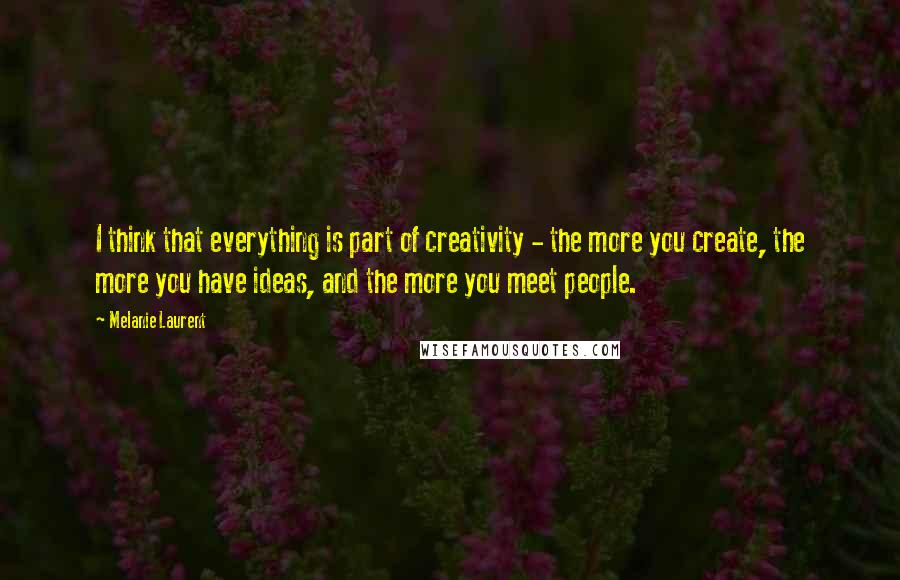 Melanie Laurent quotes: I think that everything is part of creativity - the more you create, the more you have ideas, and the more you meet people.