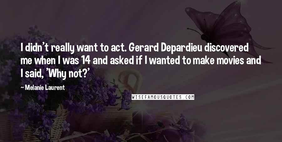 Melanie Laurent quotes: I didn't really want to act. Gerard Depardieu discovered me when I was 14 and asked if I wanted to make movies and I said, 'Why not?'