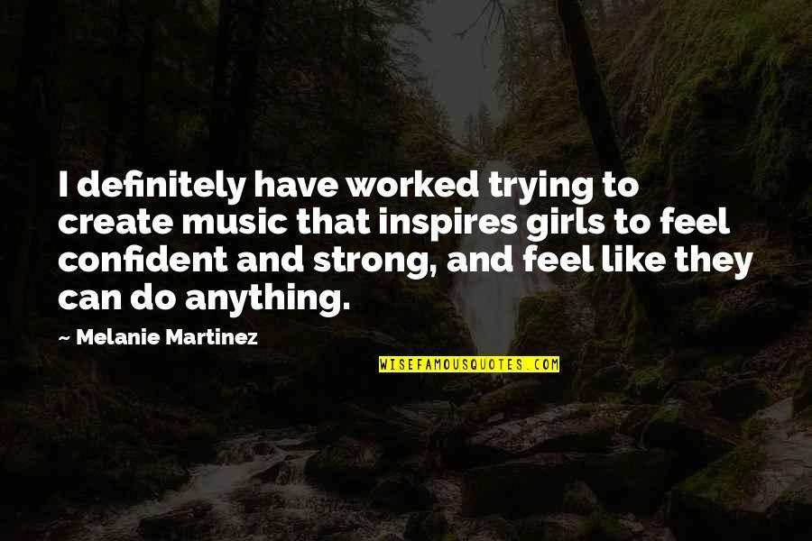 Melanie Martinez Quotes By Melanie Martinez: I definitely have worked trying to create music