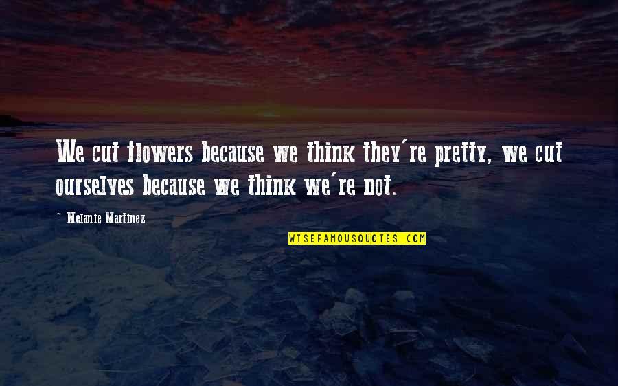 Melanie Martinez Quotes By Melanie Martinez: We cut flowers because we think they're pretty,