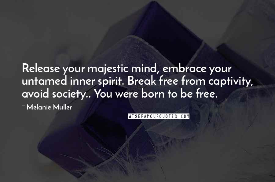 Melanie Muller quotes: Release your majestic mind, embrace your untamed inner spirit. Break free from captivity, avoid society.. You were born to be free.