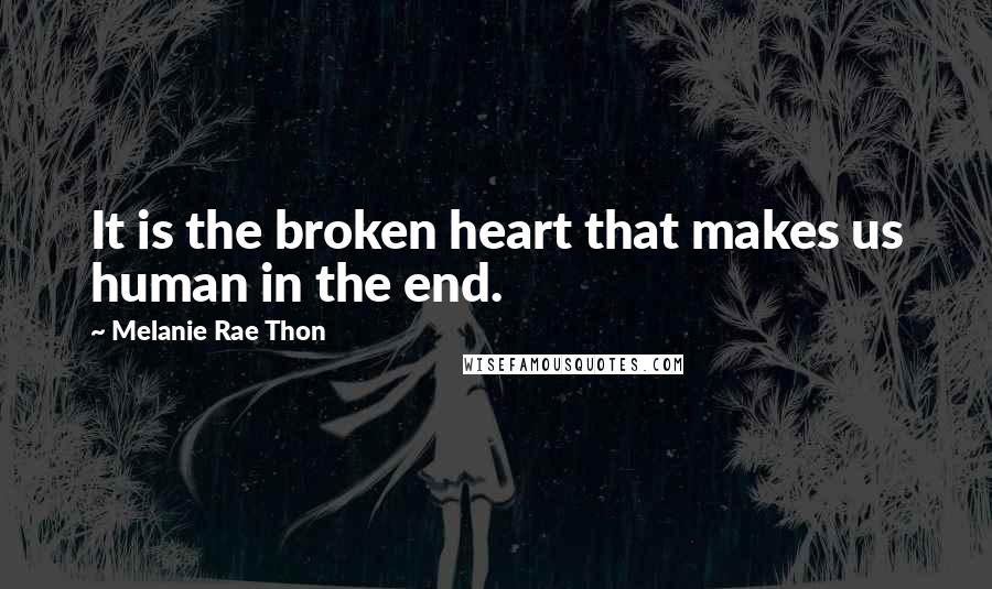 Melanie Rae Thon quotes: It is the broken heart that makes us human in the end.