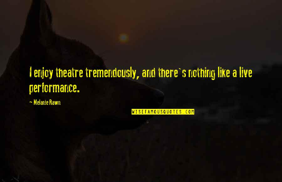 Melanie Rawn Quotes By Melanie Rawn: I enjoy theatre tremendously, and there's nothing like