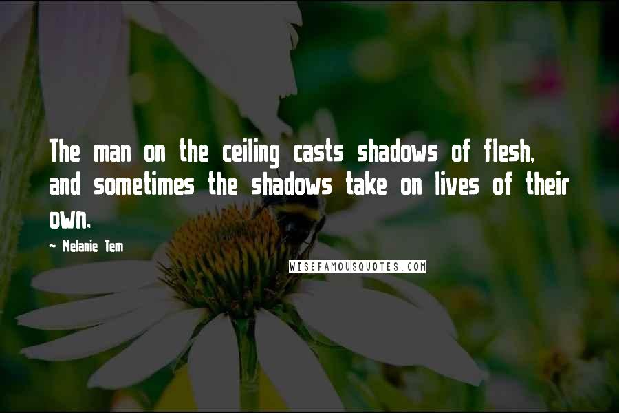 Melanie Tem quotes: The man on the ceiling casts shadows of flesh, and sometimes the shadows take on lives of their own.