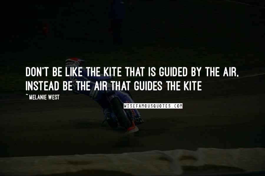 Melanie West quotes: Don't be like the kite that is guided by the air, instead be the air that guides the kite