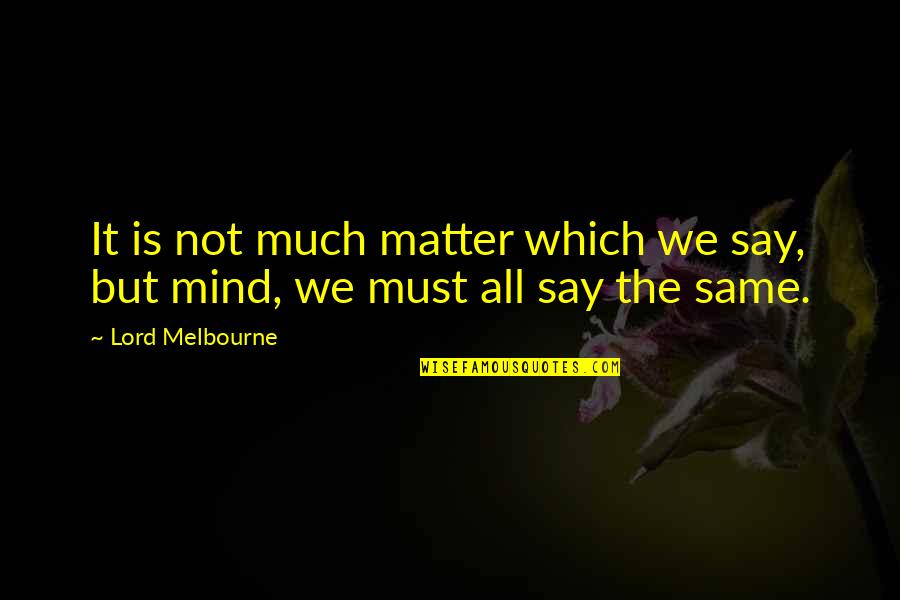 Melbourne Quotes By Lord Melbourne: It is not much matter which we say,