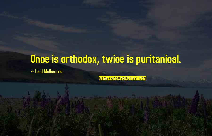 Melbourne Quotes By Lord Melbourne: Once is orthodox, twice is puritanical.