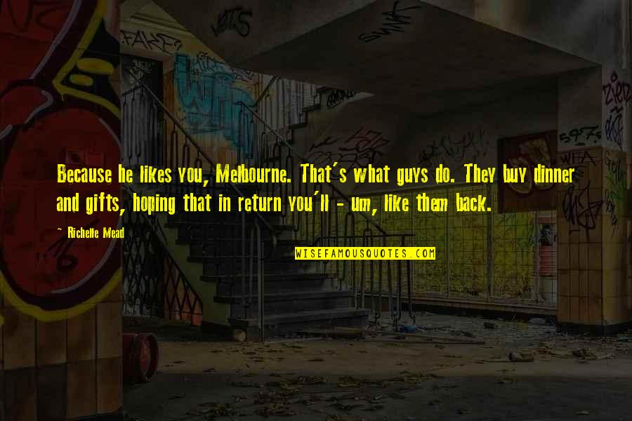 Melbourne Quotes By Richelle Mead: Because he likes you, Melbourne. That's what guys