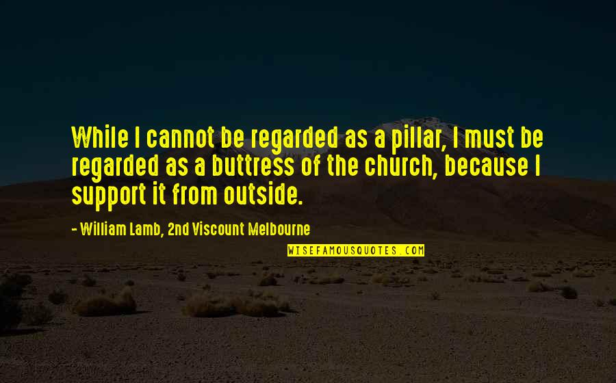 Melbourne Quotes By William Lamb, 2nd Viscount Melbourne: While I cannot be regarded as a pillar,