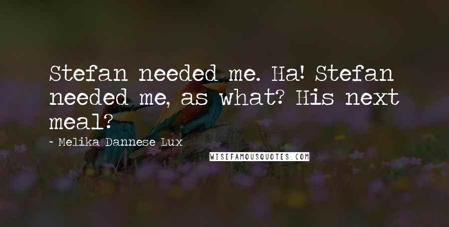 Melika Dannese Lux quotes: Stefan needed me. Ha! Stefan needed me, as what? His next meal?