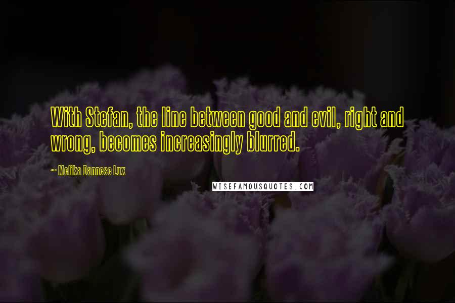 Melika Dannese Lux quotes: With Stefan, the line between good and evil, right and wrong, becomes increasingly blurred.