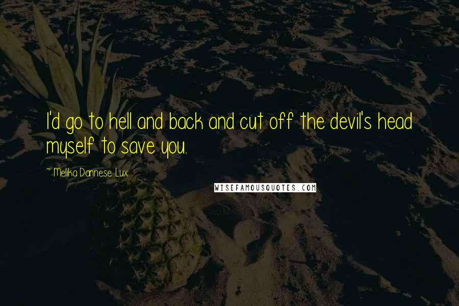 Melika Dannese Lux quotes: I'd go to hell and back and cut off the devil's head myself to save you.