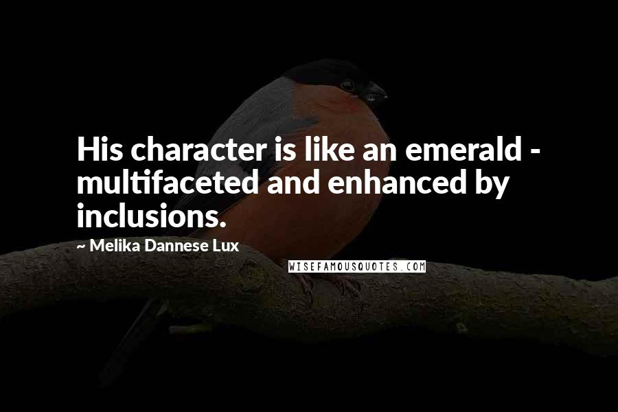 Melika Dannese Lux quotes: His character is like an emerald - multifaceted and enhanced by inclusions.
