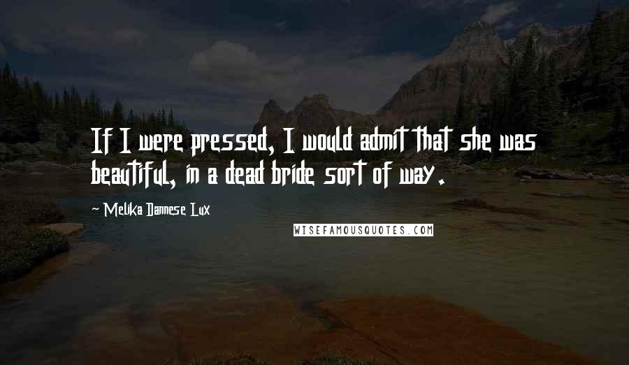 Melika Dannese Lux quotes: If I were pressed, I would admit that she was beautiful, in a dead bride sort of way.