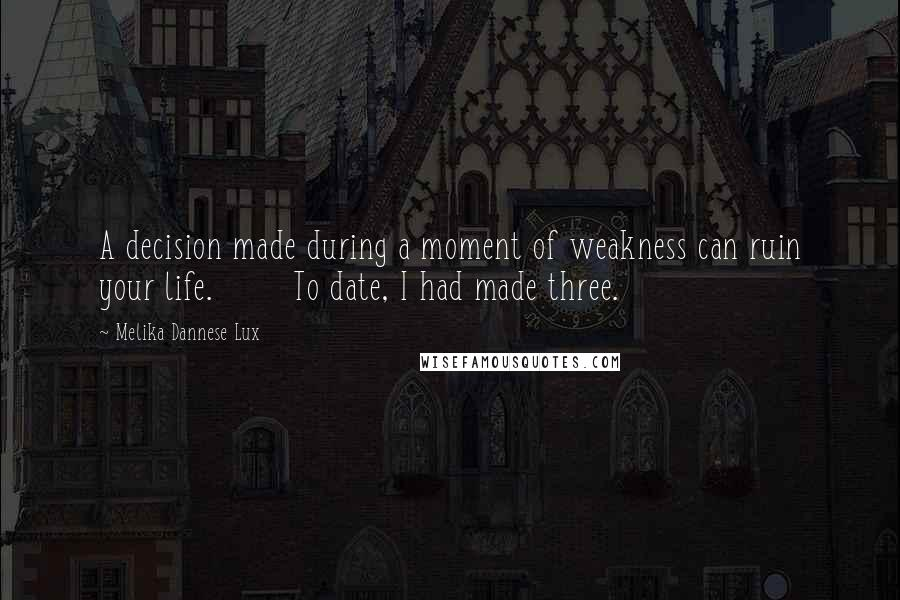 Melika Dannese Lux quotes: A decision made during a moment of weakness can ruin your life. To date, I had made three.