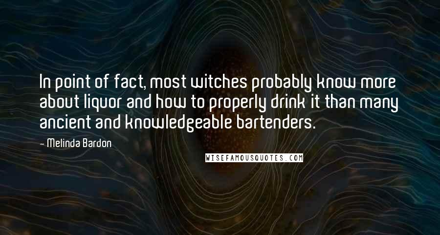 Melinda Bardon quotes: In point of fact, most witches probably know more about liquor and how to properly drink it than many ancient and knowledgeable bartenders.