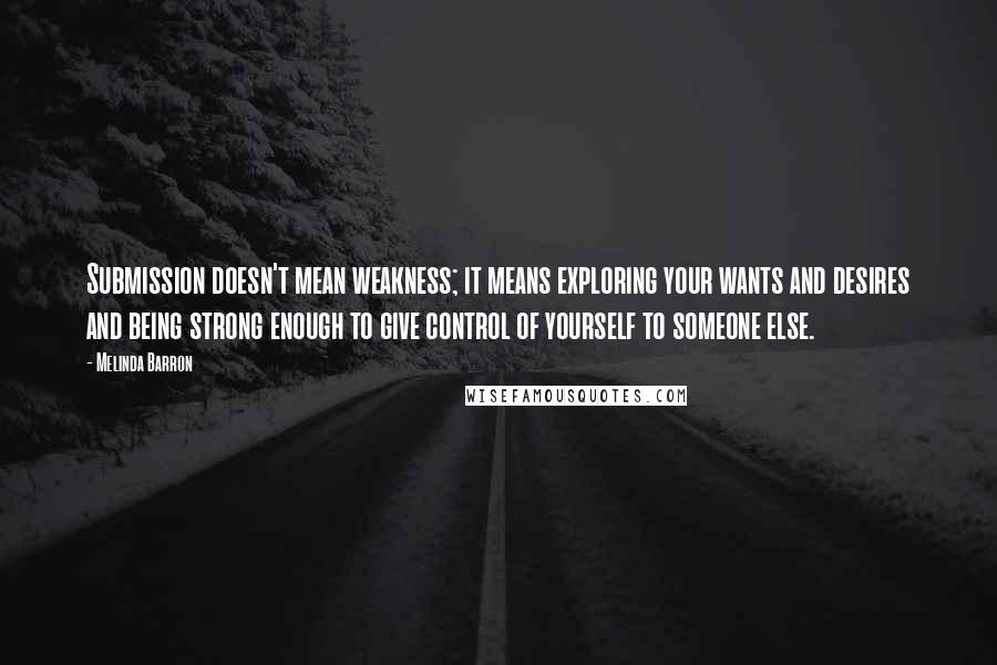 Melinda Barron quotes: Submission doesn't mean weakness; it means exploring your wants and desires and being strong enough to give control of yourself to someone else.